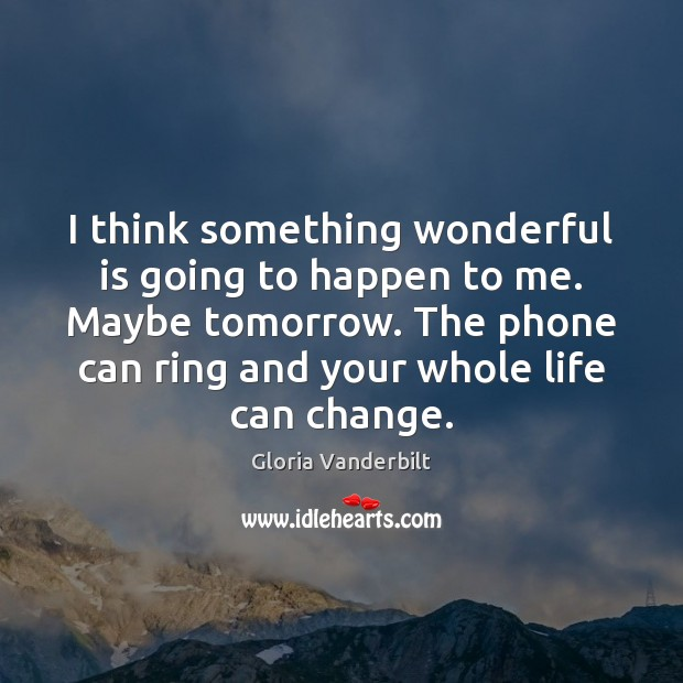 I think something wonderful is going to happen to me. Maybe tomorrow. Gloria Vanderbilt Picture Quote
