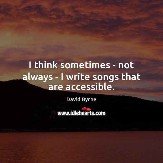 I think sometimes – not always – I write songs that are accessible. David Byrne Picture Quote