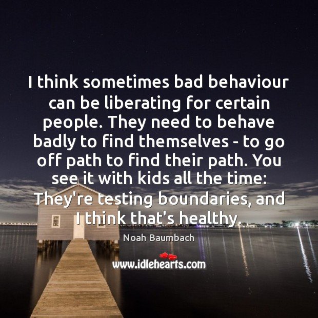 I think sometimes bad behaviour can be liberating for certain people. They Noah Baumbach Picture Quote