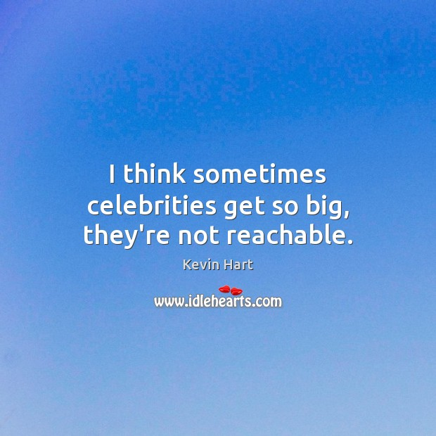 I think sometimes celebrities get so big, they're not reachable. Kevin Hart Picture Quote