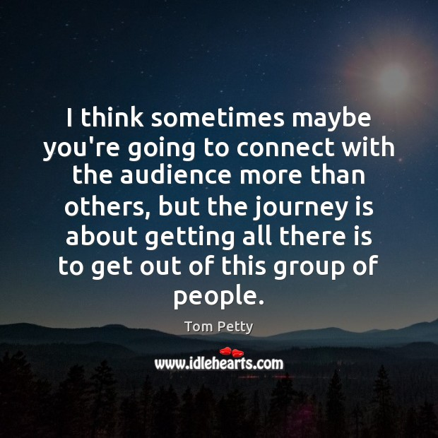 I think sometimes maybe you're going to connect with the audience more Tom Petty Picture Quote