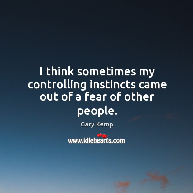 Image, I think sometimes my controlling instincts came out of a fear of other people.