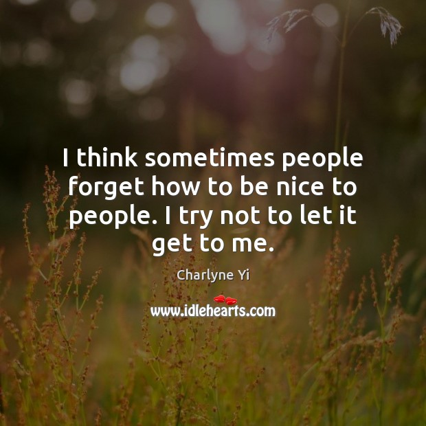 I think sometimes people forget how to be nice to people. I try not to let it get to me. Image
