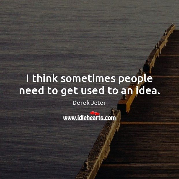 I think sometimes people need to get used to an idea. Derek Jeter Picture Quote
