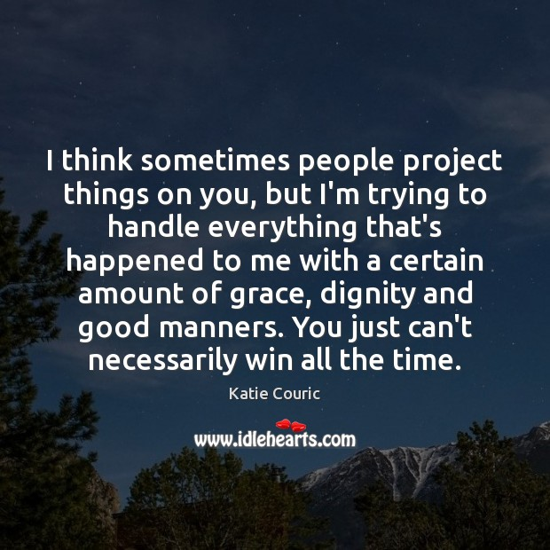 I think sometimes people project things on you, but I'm trying to Image
