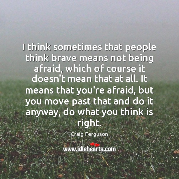 I think sometimes that people think brave means not being afraid, which Craig Ferguson Picture Quote