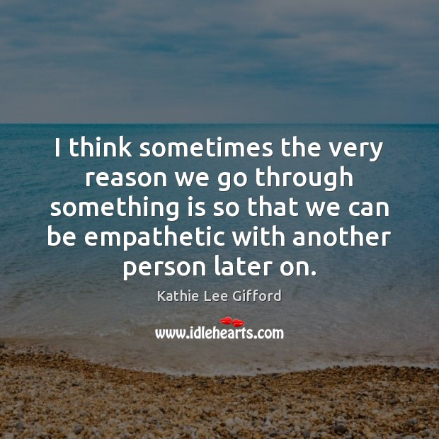 I think sometimes the very reason we go through something is so Kathie Lee Gifford Picture Quote