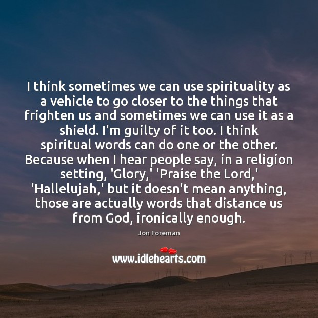 Image, I think sometimes we can use spirituality as a vehicle to go