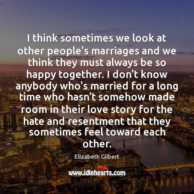 I think sometimes we look at other people's marriages and we think Elizabeth Gilbert Picture Quote