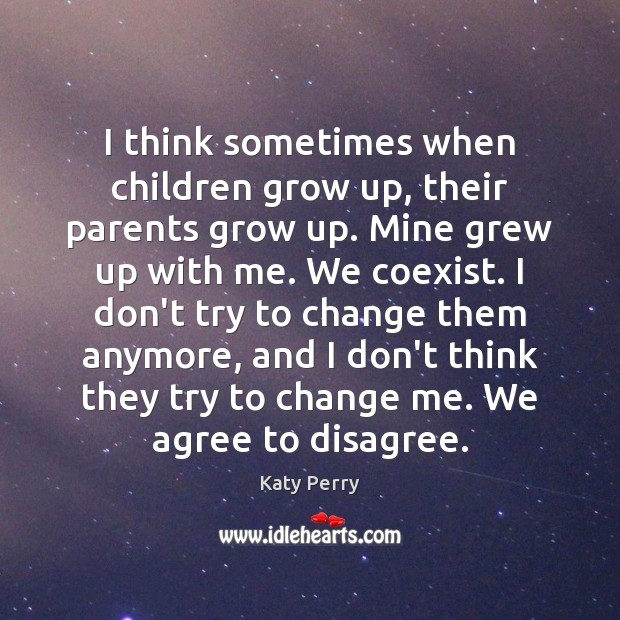I think sometimes when children grow up, their parents grow up. Mine Katy Perry Picture Quote
