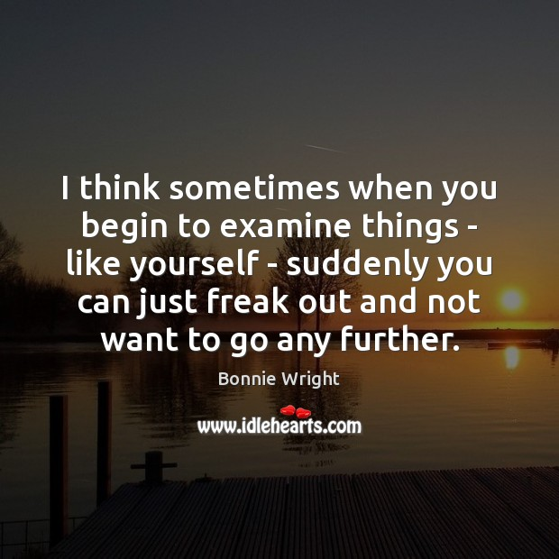 I think sometimes when you begin to examine things – like yourself Bonnie Wright Picture Quote
