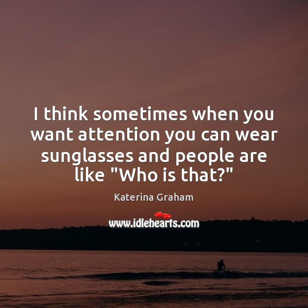 I think sometimes when you want attention you can wear sunglasses and Image
