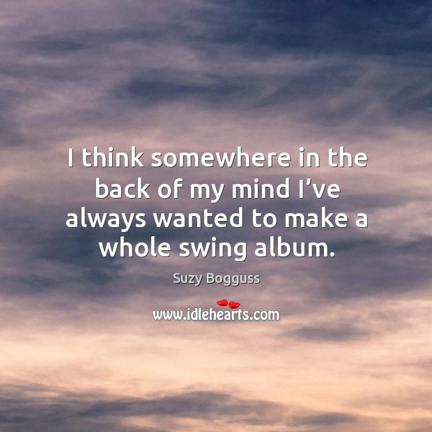 I think somewhere in the back of my mind I've always wanted to make a whole swing album. Image