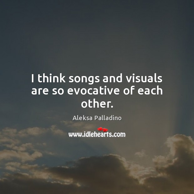 I think songs and visuals are so evocative of each other. Image