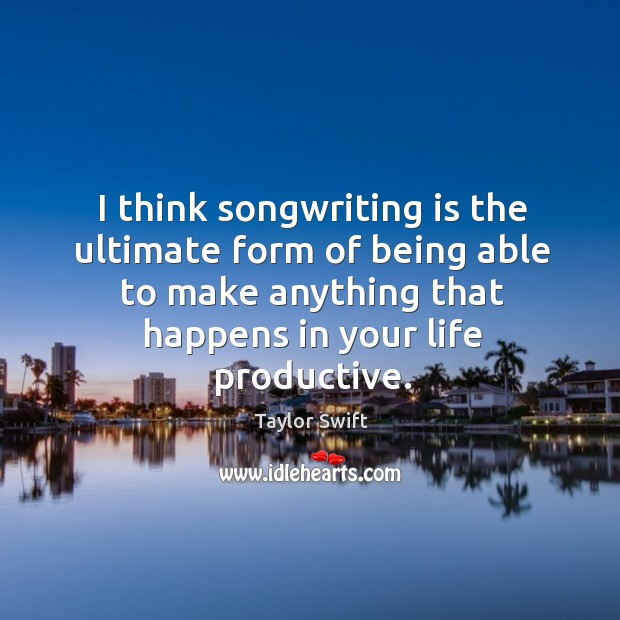 I think songwriting is the ultimate form of being able to make Image