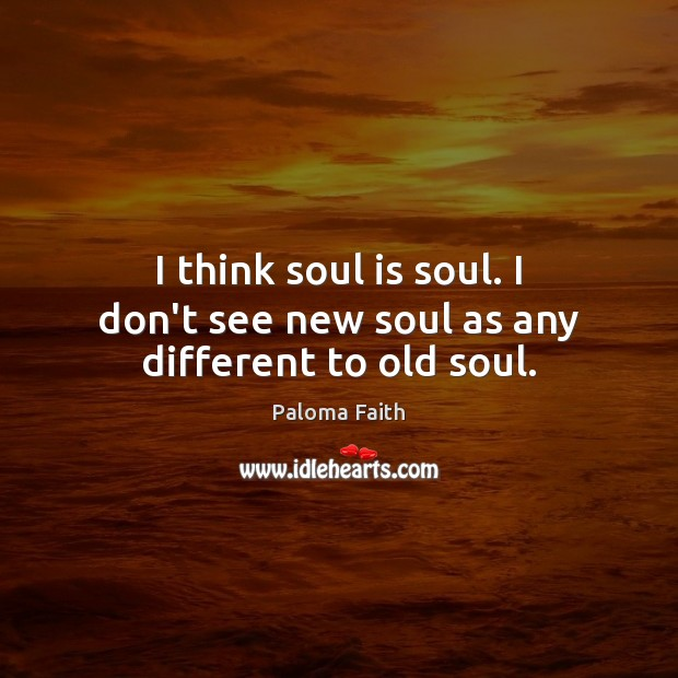 I think soul is soul. I don't see new soul as any different to old soul. Paloma Faith Picture Quote