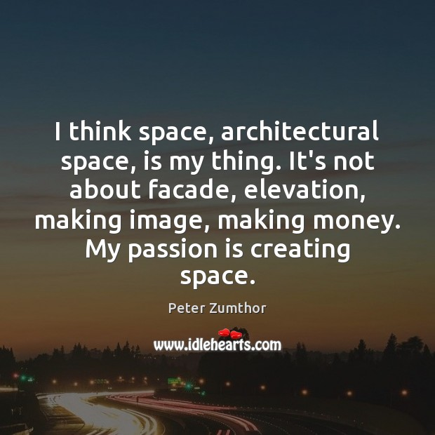 I think space, architectural space, is my thing. It's not about facade, Image