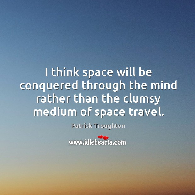 I think space will be conquered through the mind rather than the clumsy medium of space travel. Image
