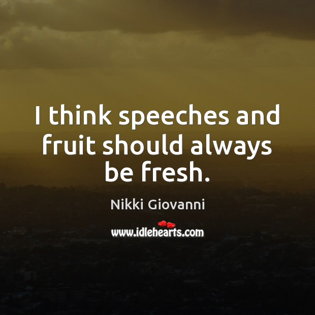 Image, I think speeches and fruit should always be fresh.