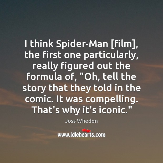 I think Spider-Man [film], the first one particularly, really figured out the Joss Whedon Picture Quote
