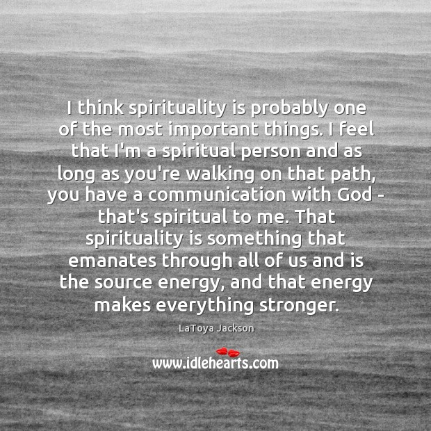 I think spirituality is probably one of the most important things. I LaToya Jackson Picture Quote