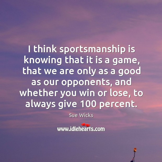 I think sportsmanship is knowing that it is a game, that we are only as a good as our Image