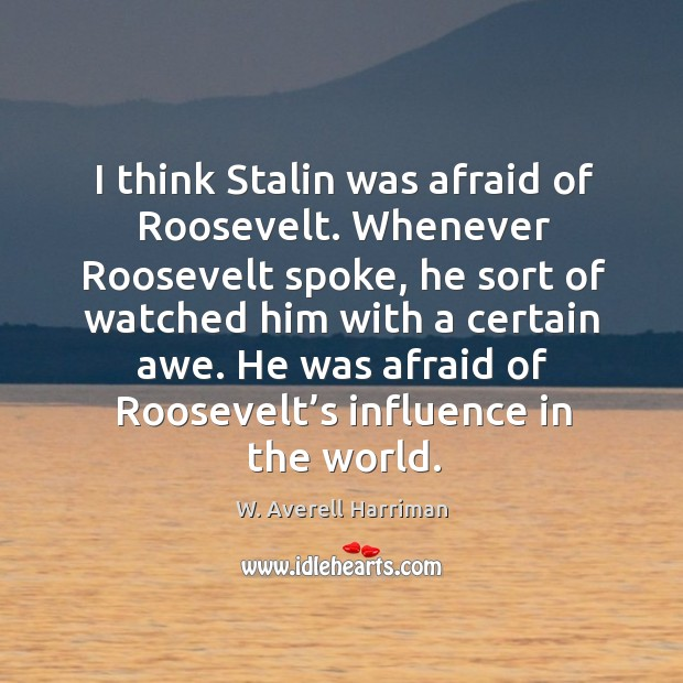 I think stalin was afraid of roosevelt. Whenever roosevelt spoke, he sort of watched W. Averell Harriman Picture Quote