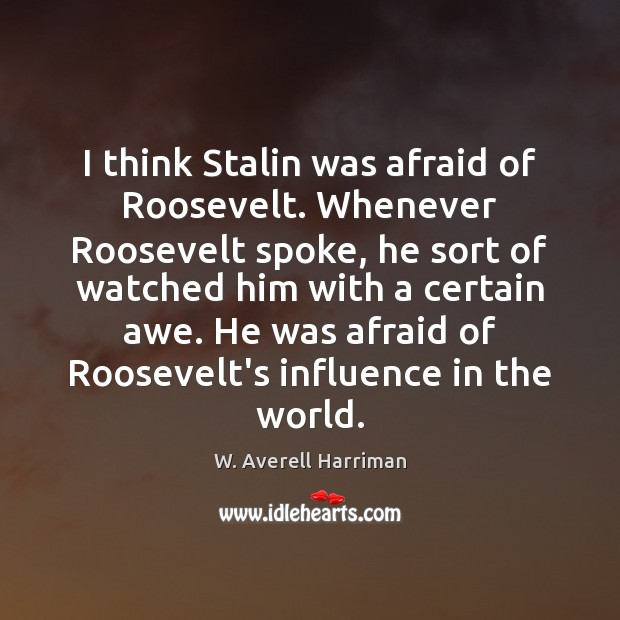 I think Stalin was afraid of Roosevelt. Whenever Roosevelt spoke, he sort W. Averell Harriman Picture Quote