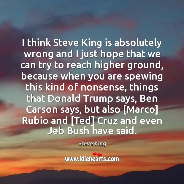 I think Steve King is absolutely wrong and I just hope that Steve King Picture Quote