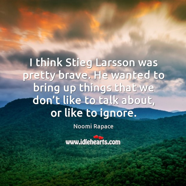 I think stieg larsson was pretty brave. He wanted to bring up things that we don't like to talk about, or like to ignore. Image