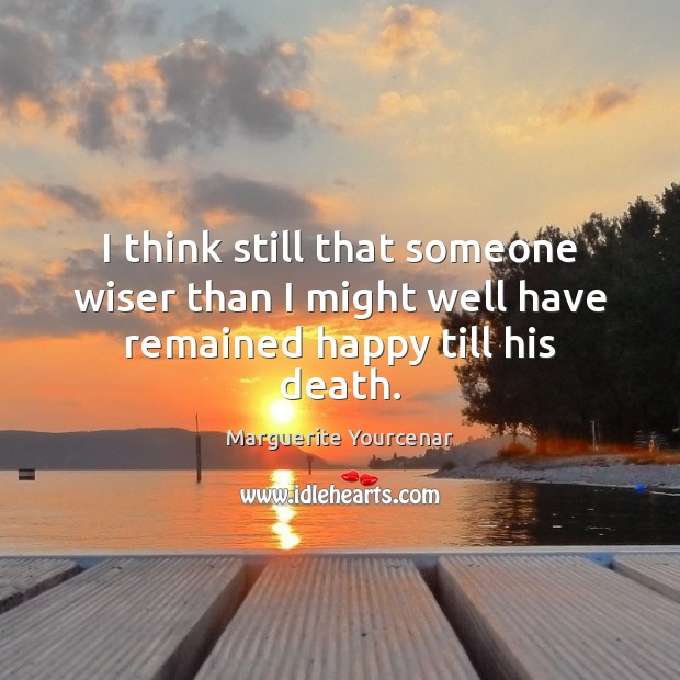 I think still that someone wiser than I might well have remained happy till his death. Marguerite Yourcenar Picture Quote