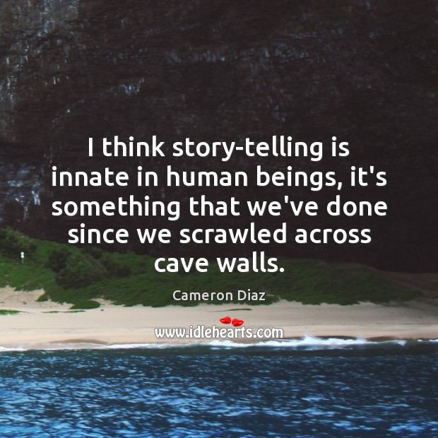 I think story-telling is innate in human beings, it's something that we've Cameron Diaz Picture Quote