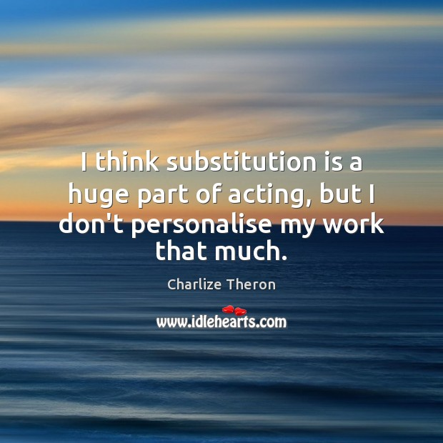 I think substitution is a huge part of acting, but I don't personalise my work that much. Image