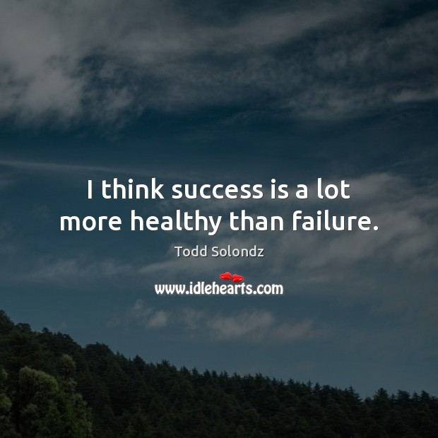 I think success is a lot more healthy than failure. Image