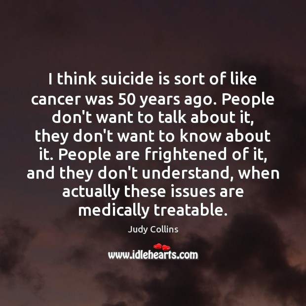 I think suicide is sort of like cancer was 50 years ago. People Image