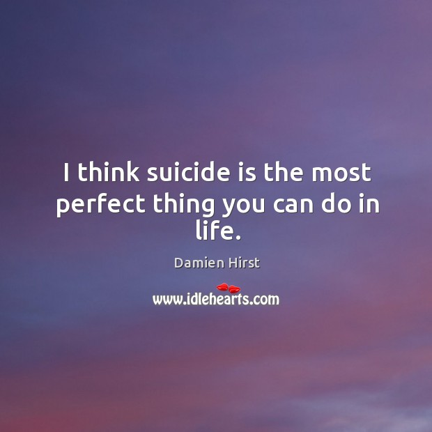 I think suicide is the most perfect thing you can do in life. Image
