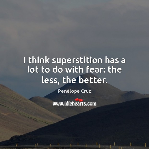 Penélope Cruz Picture Quote image saying: I think superstition has a lot to do with fear: the less, the better.