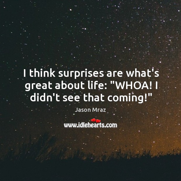 "Image, I think surprises are what's great about life: ""WHOA! I didn't see that coming!"""