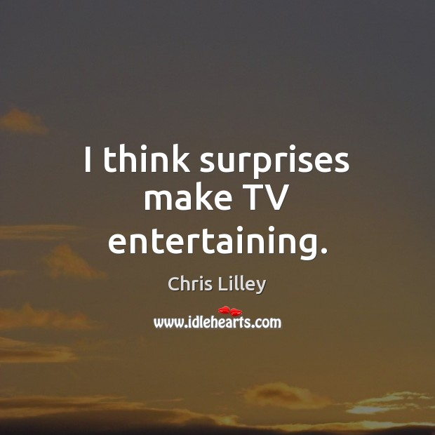 I think surprises make TV entertaining. Chris Lilley Picture Quote