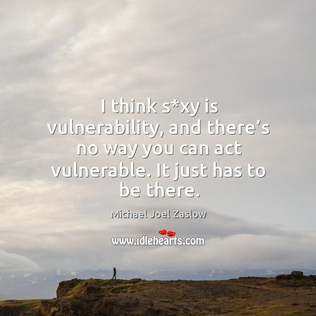 I think s*xy is vulnerability, and there's no way you can act vulnerable. It just has to be there. Michael Joel Zaslow Picture Quote