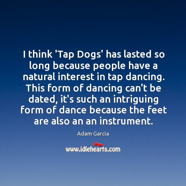 I think 'Tap Dogs' has lasted so long because people have a Adam Garcia Picture Quote