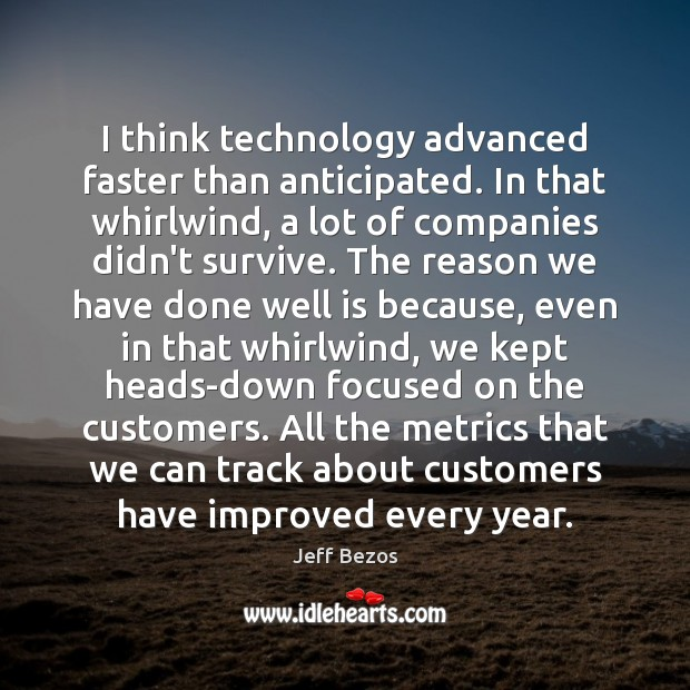 I think technology advanced faster than anticipated. In that whirlwind, a lot Jeff Bezos Picture Quote