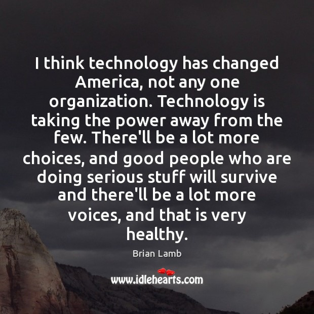 Image, I think technology has changed America, not any one organization. Technology is