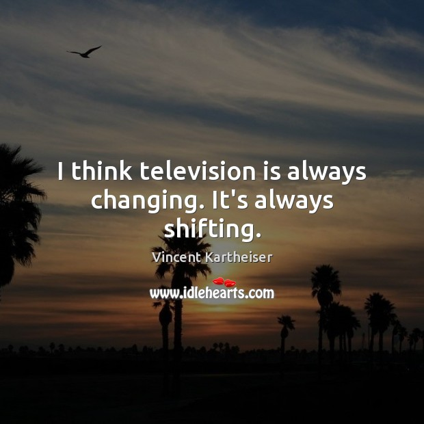 I think television is always changing. It's always shifting. Vincent Kartheiser Picture Quote