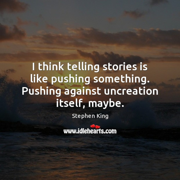 Image, I think telling stories is like pushing something. Pushing against uncreation itself,
