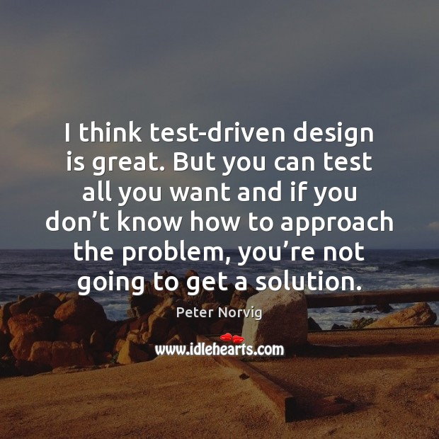 I think test-driven design is great. But you can test all you Design Quotes Image