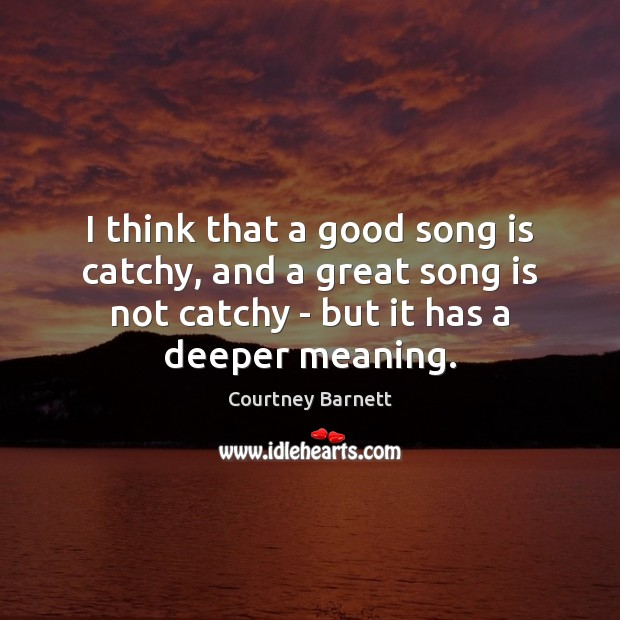 I think that a good song is catchy, and a great song Image