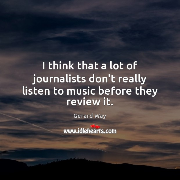 I think that a lot of journalists don't really listen to music before they review it. Image