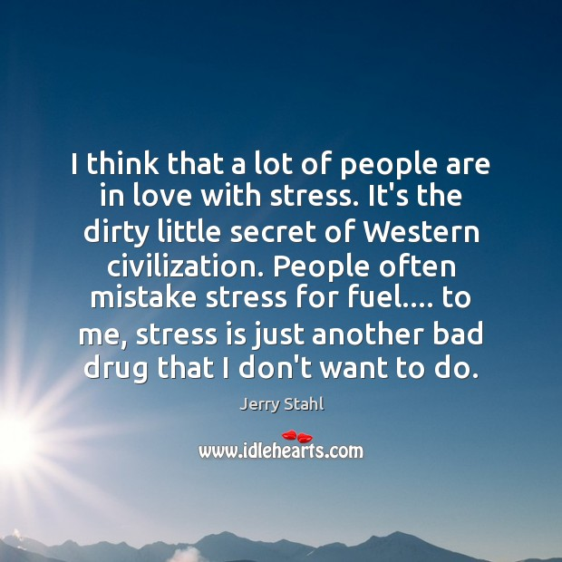 I think that a lot of people are in love with stress. Image