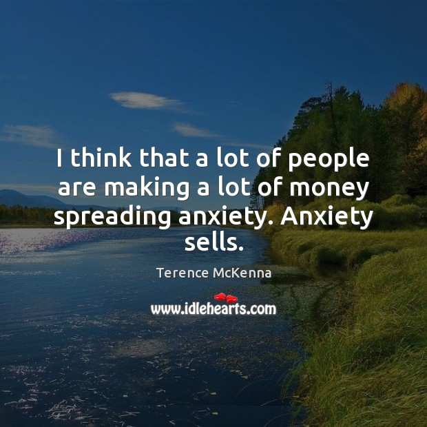I think that a lot of people are making a lot of money spreading anxiety. Anxiety sells. Terence McKenna Picture Quote